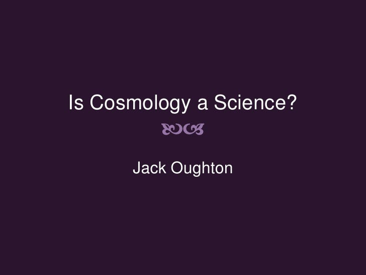 Is Cosmology a Science? ba<br />Jack Oughton<br />