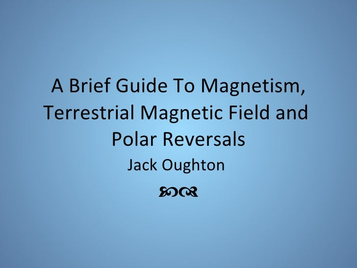 A Brief Guide To Magnetism, Terrestrial Magnetic Field and  Polar Reversals Jack Oughton  
