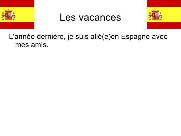 Les vacances <ul><li>L'ann ée dernière, je suis allé(e)en Espagne avec mes amis.  </li></ul>