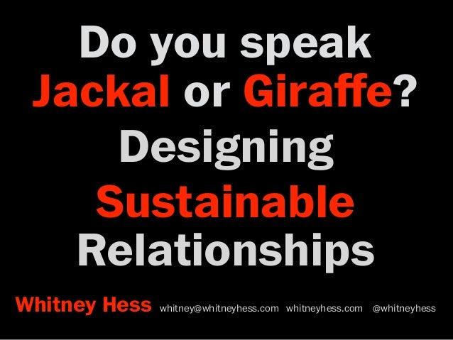 Do you speak Jackal or Giraffe? Designing Sustainable Relationships Whitney Hess whitney@whitneyhess.com whitneyhess.com @w...