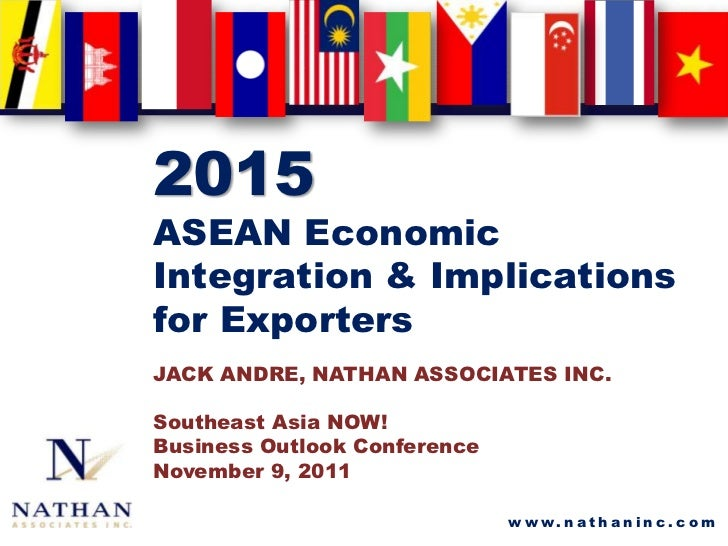 2015ASEAN EconomicIntegration & Implicationsfor ExportersJACK ANDRE, NATHAN ASSOCIATES INC.Southeast Asia NOW!Business Out...
