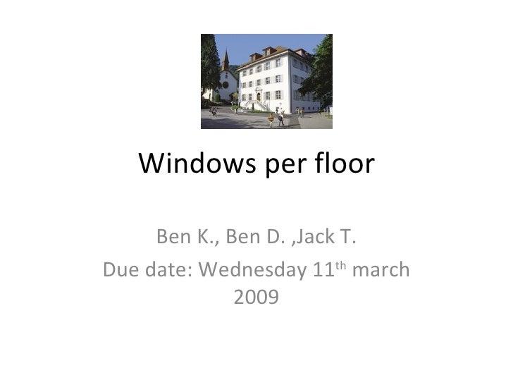 Windows per floor Ben K., Ben D. ,Jack T. Due date: Wednesday 11 th  march 2009