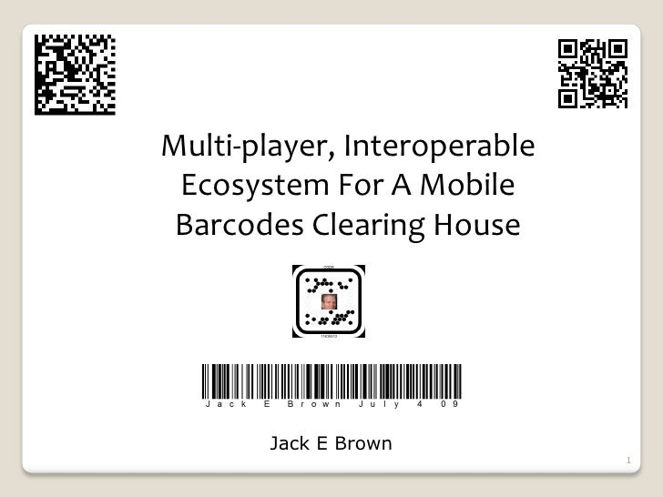 Multi‐player, Interoperable  Ecosystem For A Mobile  Barcodes Clearing House            Jack E Brown                      ...