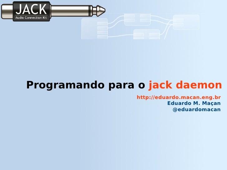 Programando para o  jack daemon http://eduardo.macan.eng.br Eduardo M. Maçan @eduardomacan