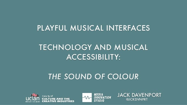 PLAYFUL MUSICAL INTERFACES TECHNOLOGY AND MUSICAL ACCESSIBILITY: THE SOUND OF COLOUR JACK DAVENPORT @JCKDVNPRT