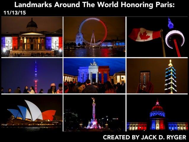 Landmarks Around The World Honoring Paris: 11/13/15 CREATED BY JACK D. RYGER