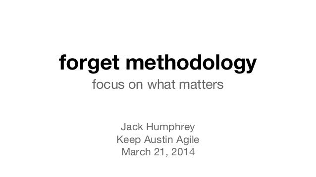 forget methodology focus on what matters Jack Humphrey Keep Austin Agile March 21, 2014