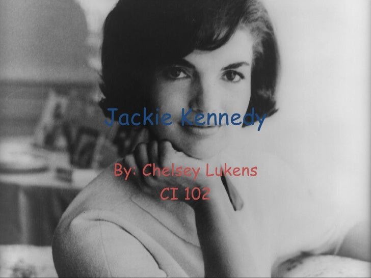 Jackie Kennedy By: Chelsey Lukens CI 102