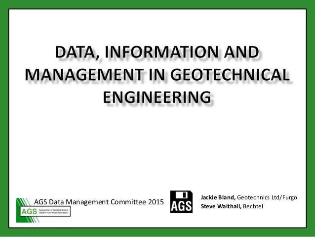 Jackie Bland, Geotechnics Ltd/Furgo Steve Walthall, Bechtel AGS Data Management Committee 2015