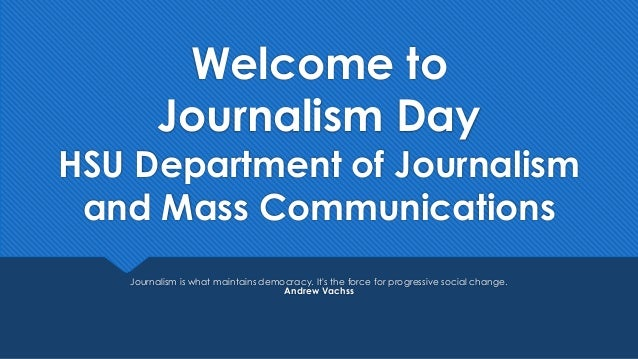 Welcome to Journalism Day HSU Department of Journalism and Mass Communications Journalism is what maintains democracy. It'...