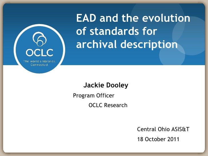 EAD and the evolution of standards for archival description   Jackie DooleyProgram Officer     OCLC Research              ...