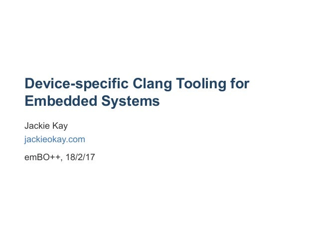 Device­specific Clang Tooling for Embedded Systems Jackie Kay jackieokay.com emBO++, 18/2/17