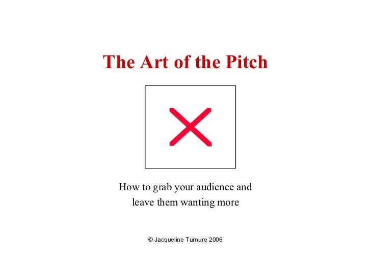 The Art of the Pitch      How to grab your audience and    leave them wanting more          © Jacqueline Turnure 2006