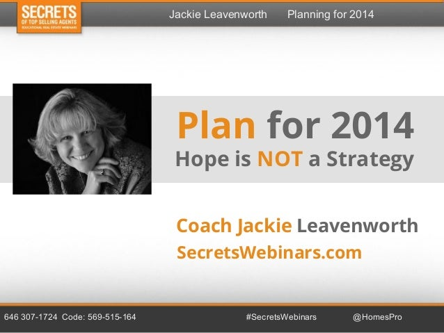 Jackie Leavenworth  Planning for 2014  Plan for 2014 Hope is NOT a Strategy Coach Jackie Leavenworth SecretsWebinars.com  ...