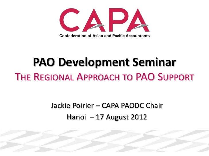 PAO Development SeminarTHE REGIONAL APPROACH TO PAO SUPPORT       Jackie Poirier – CAPA PAODC Chair            Hanoi – 17 ...