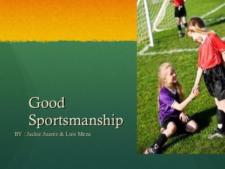 Good Sportsmanship  BY : Jackie Juarez & Luis Meza