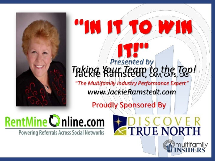 """In It to Win      It!""    Presented byTaking Your Team, to the Top! Jackie Ramstedt CAM, CAPS, CAS""The Multifamily Indust..."