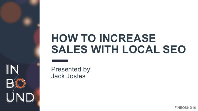 #INBOUND16 HOW TO INCREASE SALES WITH LOCAL SEO Presented by: Jack Jostes