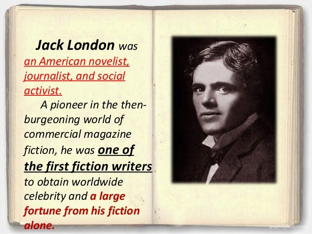 a biography of jack london a pioneer in the then burgeoning world of commercial magazine fiction Jack london (1876 - 1916) he was a pioneer in the then-burgeoning world of commercial magazine fiction and was one of the first fiction writers to obtain worldwide celebrity and a large fortune from his fiction alone.