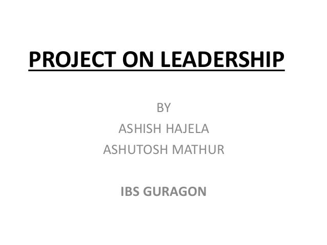 PROJECT ON LEADERSHIP BY ASHISH HAJELA ASHUTOSH MATHUR IBS GURAGON