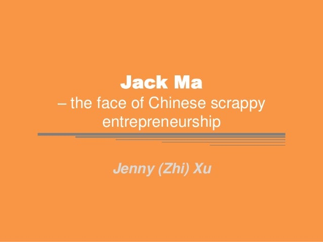 Jack Ma – the face of Chinese scrappy entrepreneurship Jenny (Zhi) Xu
