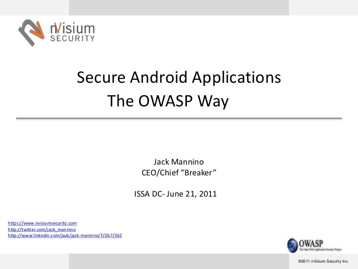 """Secure Android ApplicationsThe OWASP WayJack ManninoCEO/Chief """"Breaker""""ISSA DC- June 21, 2011<br />https://www.nvisiumsecu..."""