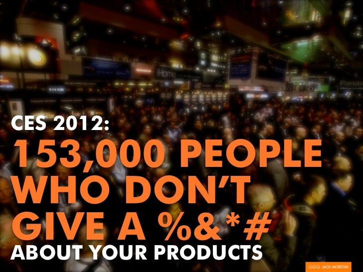 CES 2012:153,000 PEOPLEWHO DON'TGIVE A %&*#ABOUT YOUR PRODUCTS