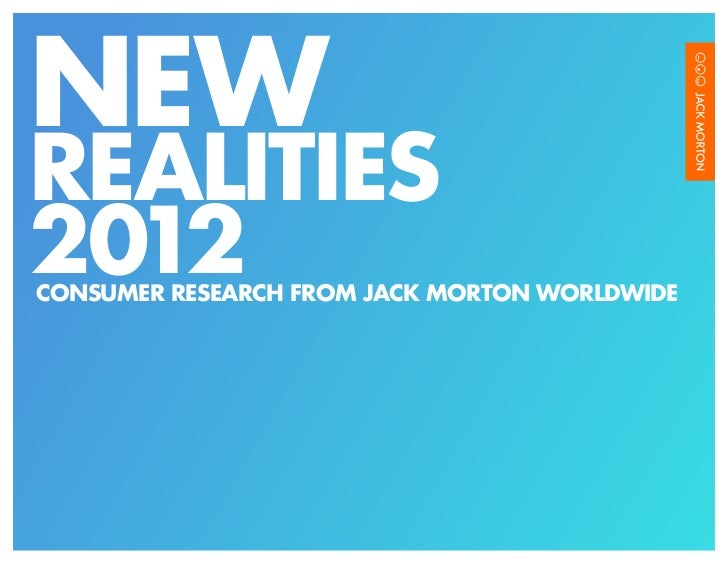 NEWREALITIES2012CONSUMER RESEARCH FROM JACK MORTON WORLDWIDE                                       NEW REALITIES 2012   /1