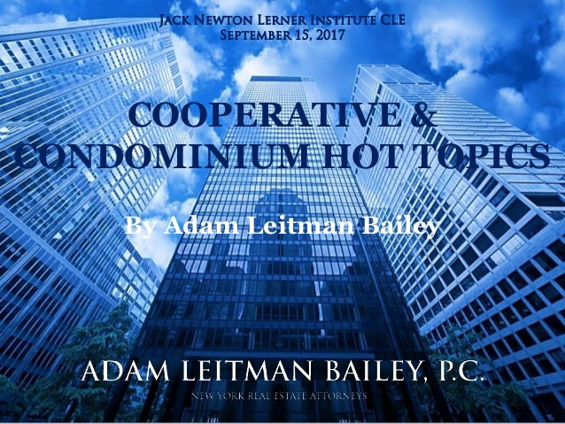 Adam Leitman Bailey, P.C. New York Real Estate Attorneys COOPERATIVE & CONDOMINIUM HOT TOPICS By Adam Leitman Bailey Jack ...
