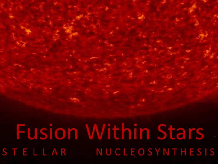 Fusion Within Stars<br />S  T  E  L  L  A R            N U C L E O S Y N T H E S I S   <br />