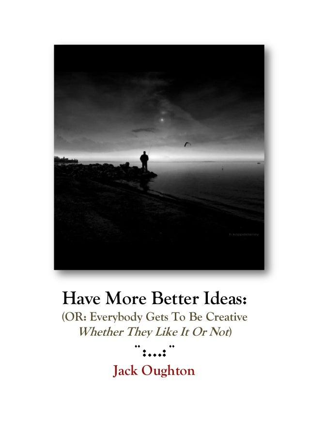 Have More Better Ideas:(OR: Everybody Gets To Be CreativeWhether They Like It Or Not)¨:…:¨Jack Oughton