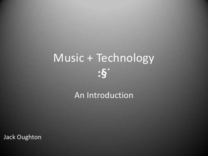 Music + Technology:§˙<br />An Introduction<br />Jack Oughton<br />