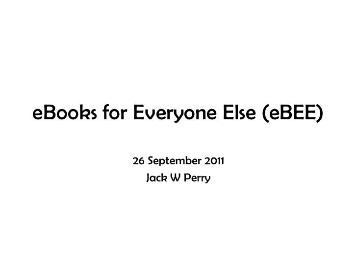 eBooks for Everyone Else (eBEE)<br />26 September 2011<br />Jack W Perry<br />