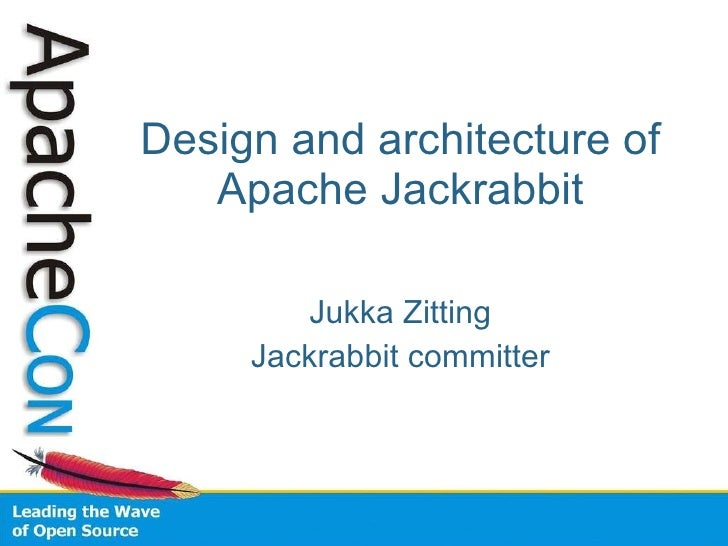 Design and architecture of Apache Jackrabbit Jukka Zitting Jackrabbit committer