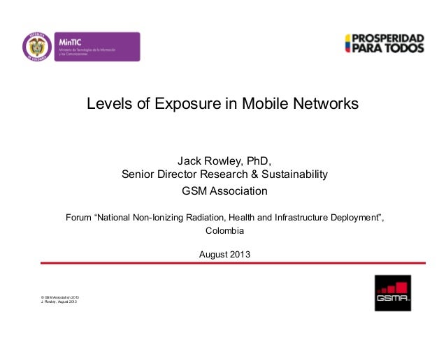 © GSM Association 2013 J. Rowley, August 2013 Levels of Exposure in Mobile Networks Jack Rowley, PhD, Senior Director Rese...