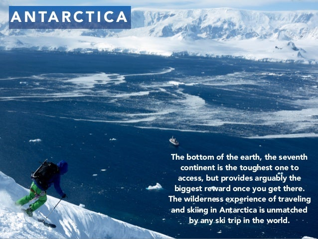 A N TA R C T I C A The bottom of the earth, the seventh continent is the toughest one to access, but provides arguably the...