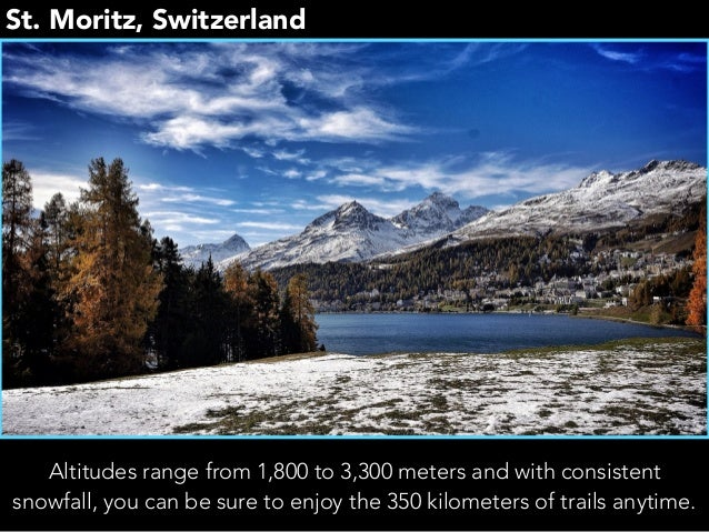 St. Moritz, Switzerland Altitudes range from 1,800 to 3,300 meters and with consistent snowfall, you can be sure to enjoy ...