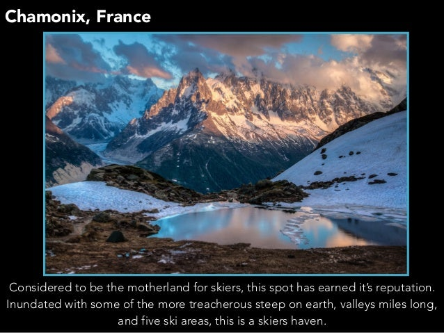 Chamonix, France Considered to be the motherland for skiers, this spot has earned it's reputation. Inundated with some of ...