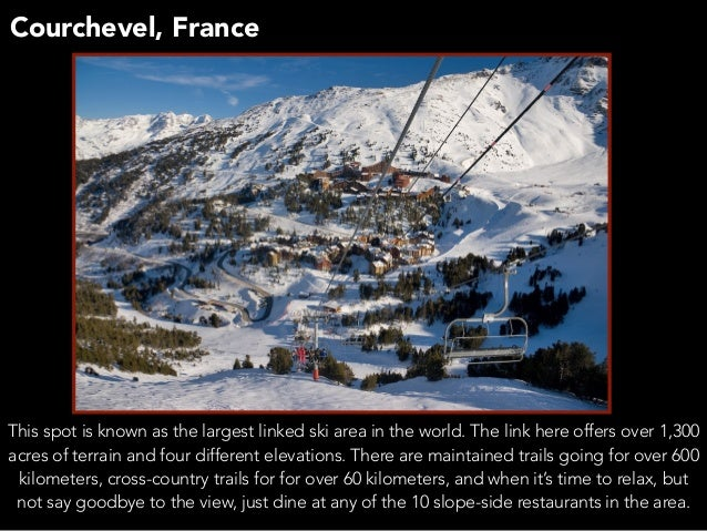 Courchevel, France This spot is known as the largest linked ski area in the world. The link here offers over 1,300 acres o...