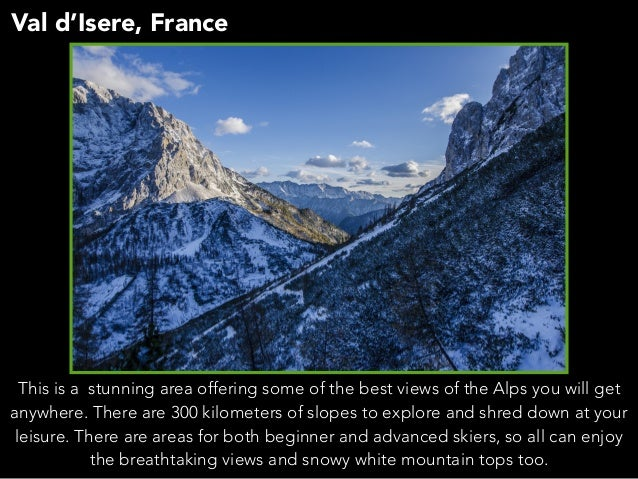 Val d'Isere, France This is a stunning area offering some of the best views of the Alps you will get anywhere. There are 3...