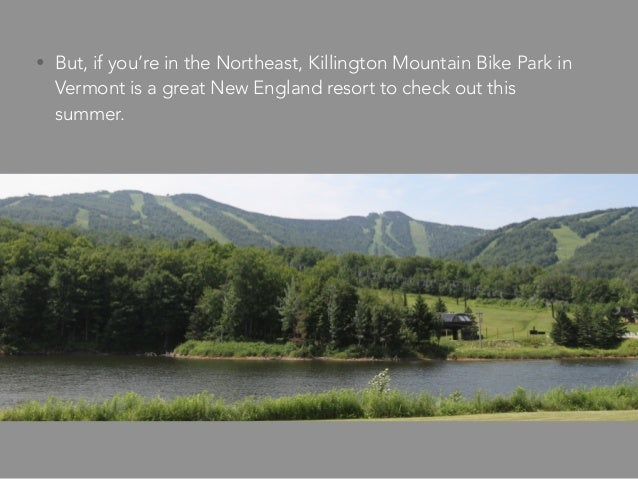 • But, if you're in the Northeast, Killington Mountain Bike Park in Vermont is a great New England resort to check out thi...