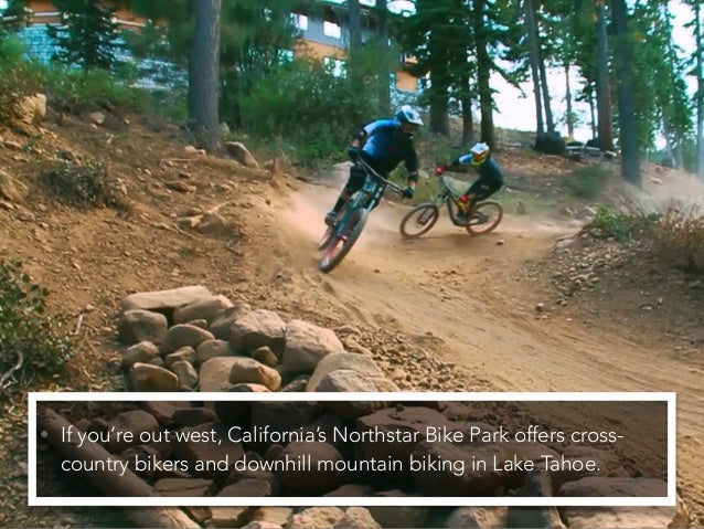 • If you're out west, California's Northstar Bike Park offers cross- country bikers and downhill mountain biking in Lake T...