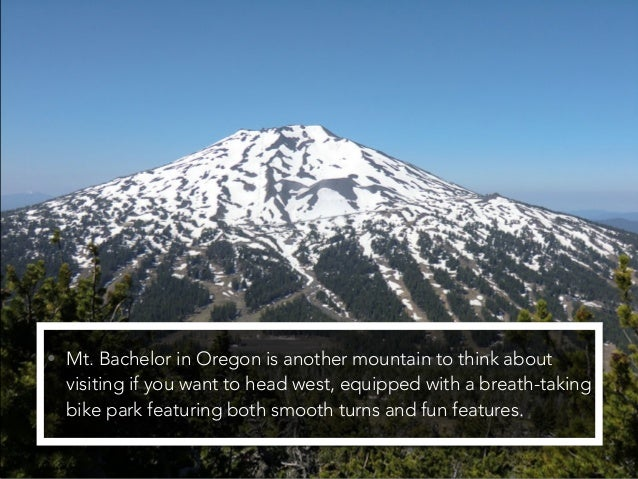 • Mt. Bachelor in Oregon is another mountain to think about visiting if you want to head west, equipped with a breath-taki...
