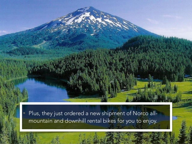 • Plus, they just ordered a new shipment of Norco all- mountain and downhill rental bikes for you to enjoy.