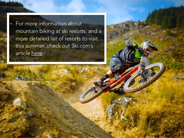 • For more information about mountain biking at ski resorts, and a more detailed list of resorts to visit this summer, che...