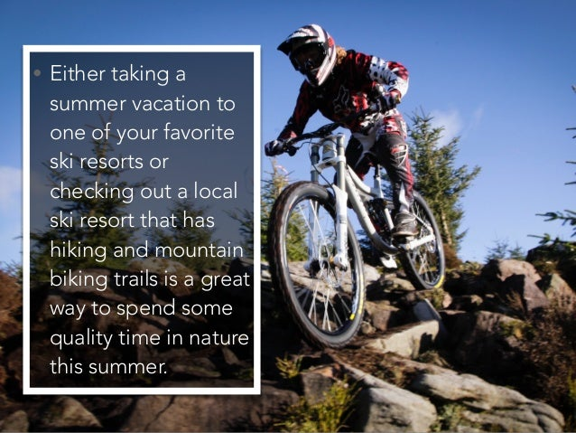 • Either taking a summer vacation to one of your favorite ski resorts or checking out a local ski resort that has hiking a...