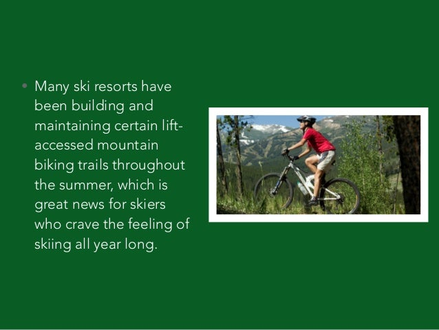 • Many ski resorts have been building and maintaining certain lift- accessed mountain biking trails throughout the summer,...