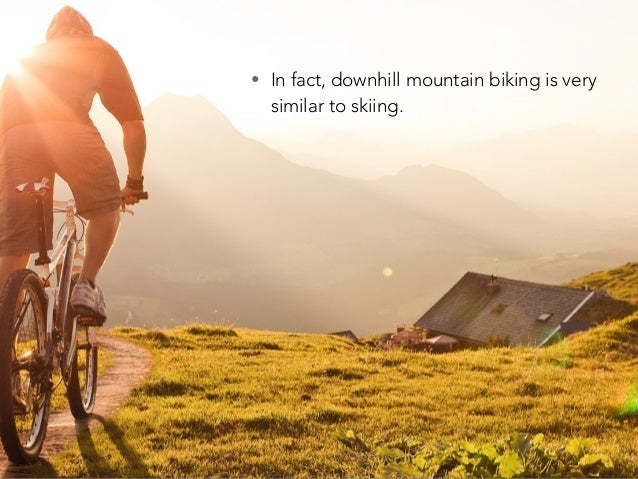 • In fact, downhill mountain biking is very similar to skiing.