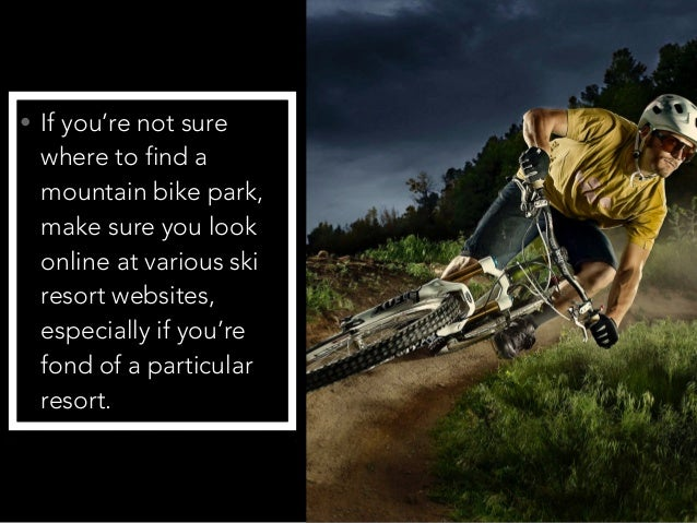 • If you're not sure where to find a mountain bike park, make sure you look online at various ski resort websites, especia...