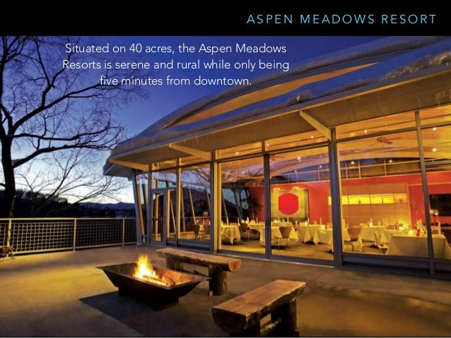 A S P E N M E A D O W S R E S O R T Situated on 40 acres, the Aspen Meadows Resorts is serene and rural while only being f...